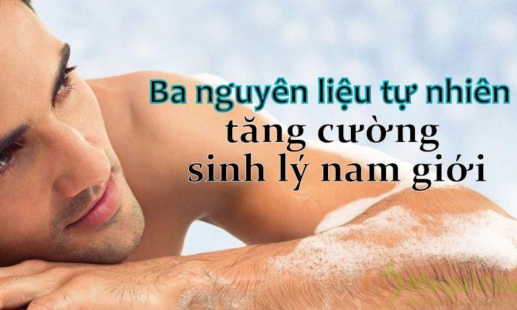 Ba nguyên liệu tự nhiên hỗ trợ tăng cường sinh lý nam giới